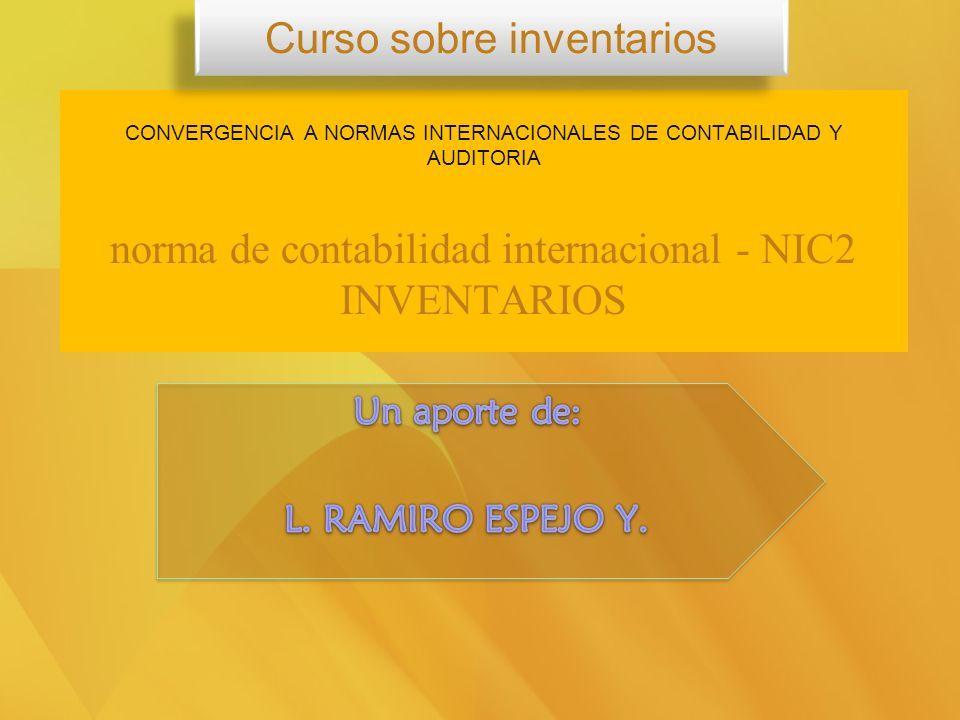 CONVERGENCIA A NORMAS INTERNACIONALES DE CONTABILIDAD Y AUDITORIA norma de contabilidad internacional - NIC2 INVENTARIOS Curso sobre inventarios