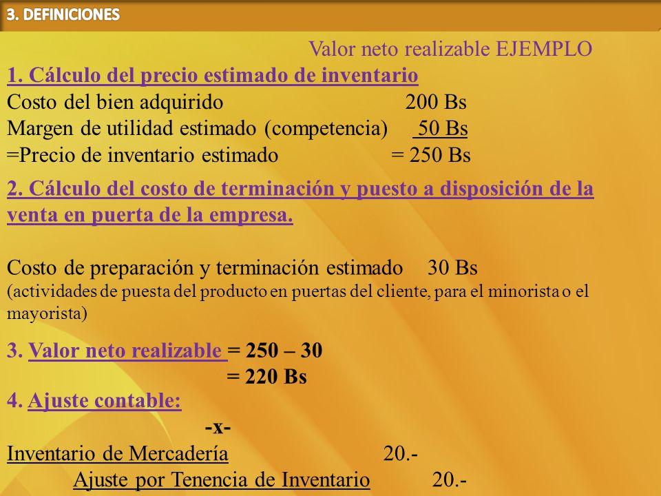 Valor neto realizable EJEMPLO 1. Cálculo del precio estimado de inventario Costo del bien adquirido 200 Bs Margen de utilidad estimado (competencia) 5