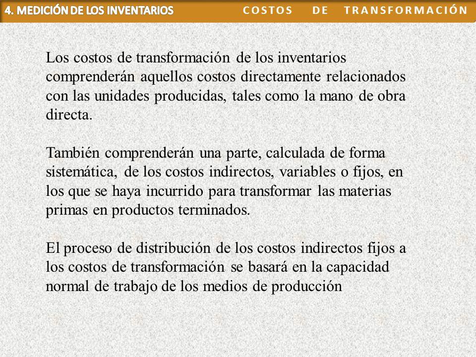 Los costos de transformación de los inventarios comprenderán aquellos costos directamente relacionados con las unidades producidas, tales como la mano