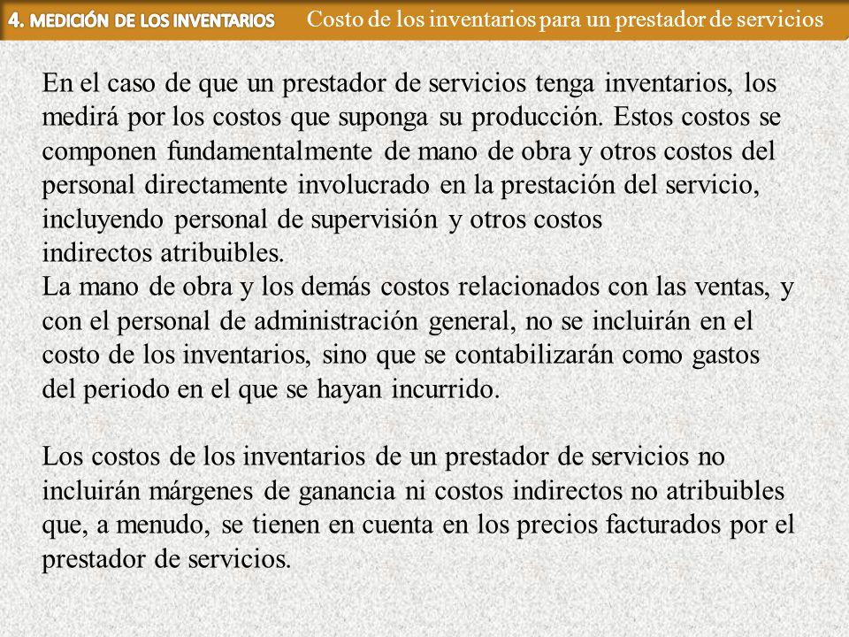 En el caso de que un prestador de servicios tenga inventarios, los medirá por los costos que suponga su producción. Estos costos se componen fundament