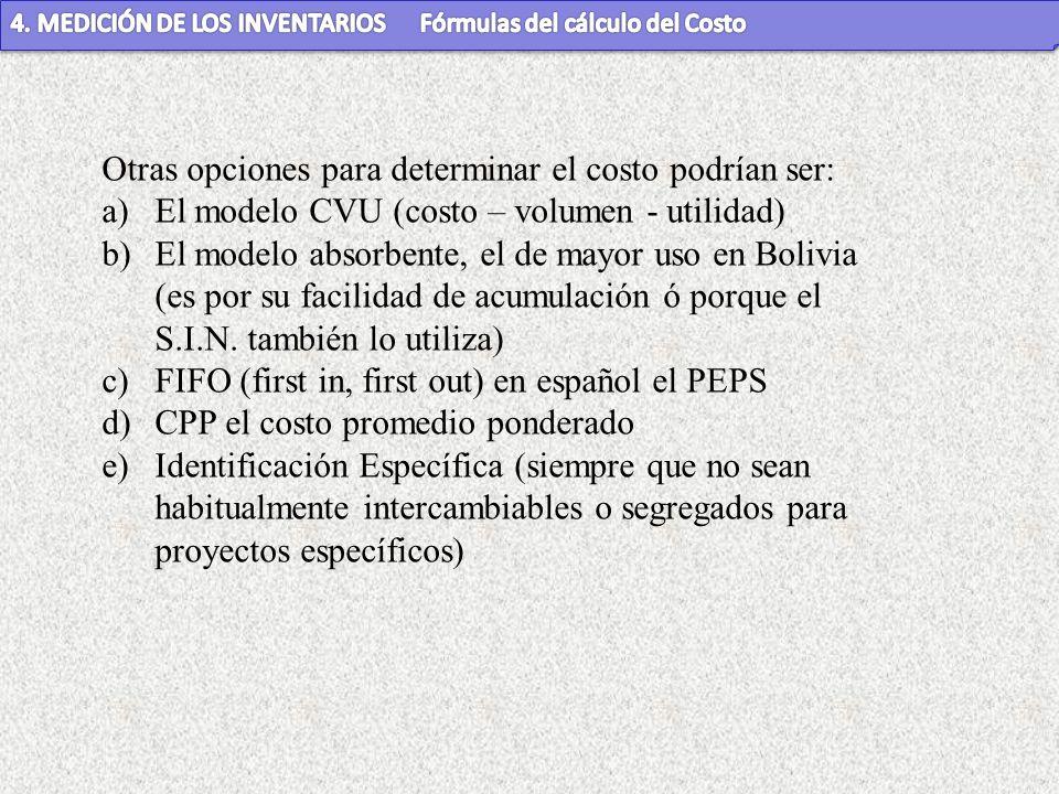 Otras opciones para determinar el costo podrían ser: a)El modelo CVU (costo – volumen - utilidad) b)El modelo absorbente, el de mayor uso en Bolivia (