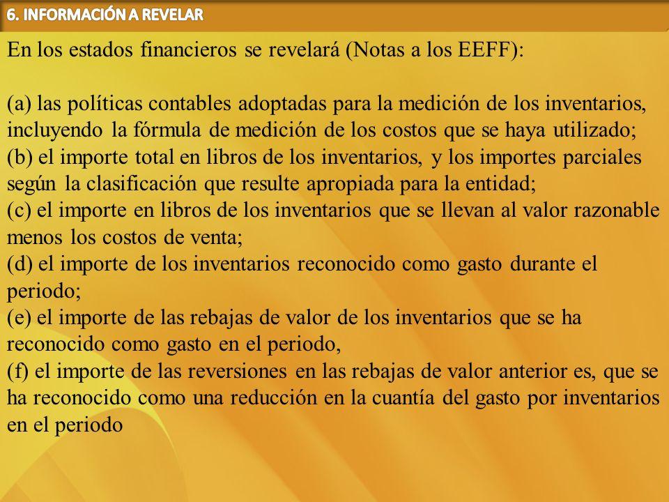 En los estados financieros se revelará (Notas a los EEFF): (a) las políticas contables adoptadas para la medición de los inventarios, incluyendo la fó