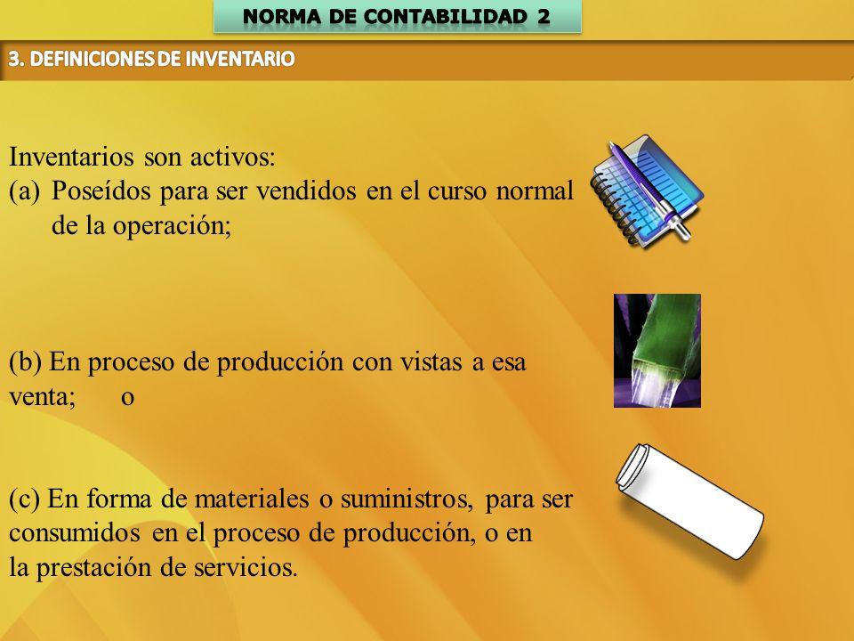 Inventarios son activos: (a)Poseídos para ser vendidos en el curso normal de la operación; (b) En proceso de producción con vistas a esa venta; o (c)