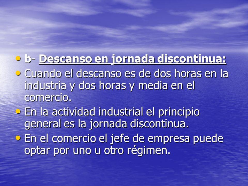b- Descanso en jornada discontinua: b- Descanso en jornada discontinua: Cuando el descanso es de dos horas en la industria y dos horas y media en el comercio.