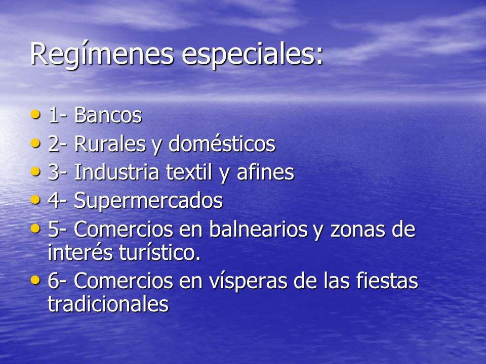 Regímenes especiales: 1- Bancos 1- Bancos 2- Rurales y domésticos 2- Rurales y domésticos 3- Industria textil y afines 3- Industria textil y afines 4- Supermercados 4- Supermercados 5- Comercios en balnearios y zonas de interés turístico.