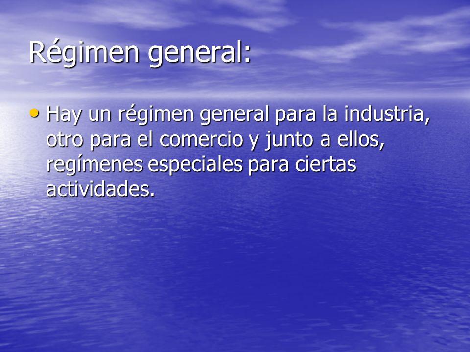 Régimen general: Hay un régimen general para la industria, otro para el comercio y junto a ellos, regímenes especiales para ciertas actividades. Hay u