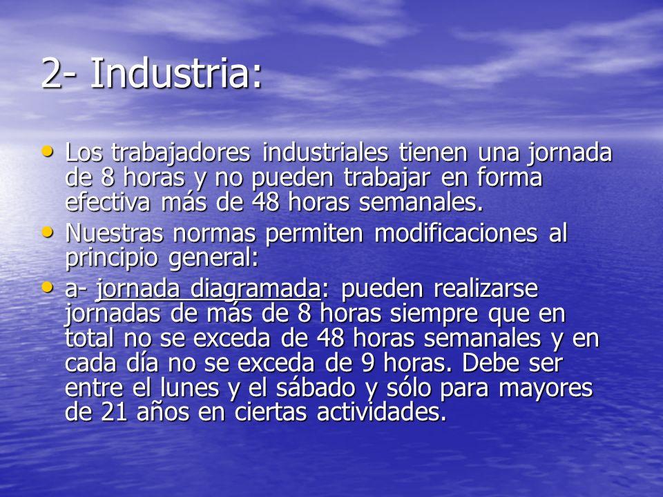 2- Industria: Los trabajadores industriales tienen una jornada de 8 horas y no pueden trabajar en forma efectiva más de 48 horas semanales. Los trabaj
