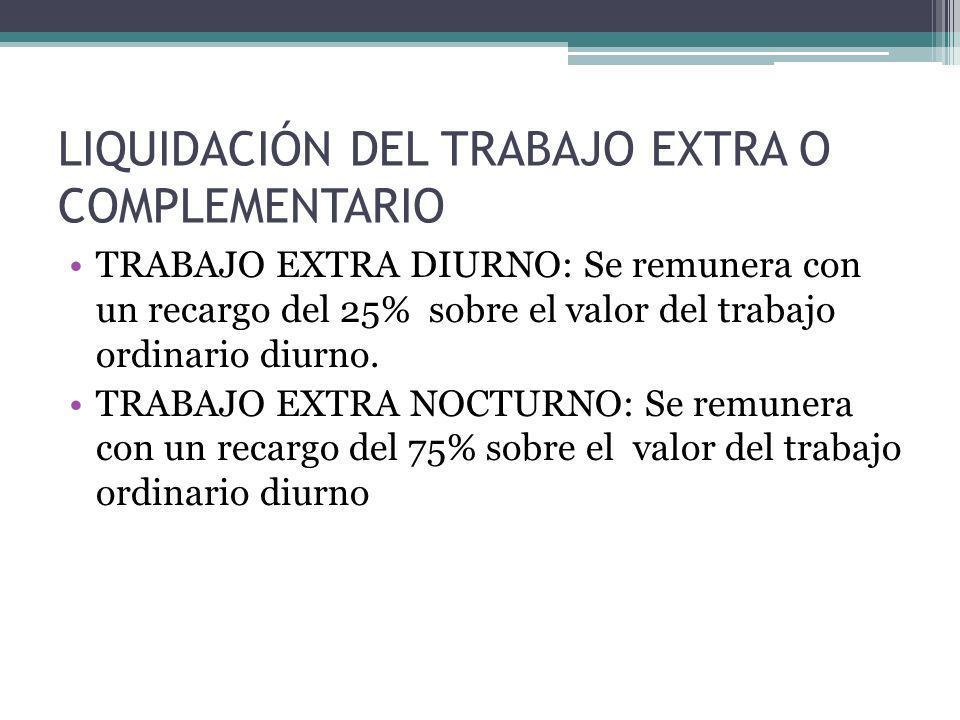 LIQUIDACIÓN DEL TRABAJO EXTRA O COMPLEMENTARIO TRABAJO EXTRA DIURNO: Se remunera con un recargo del 25% sobre el valor del trabajo ordinario diurno. T