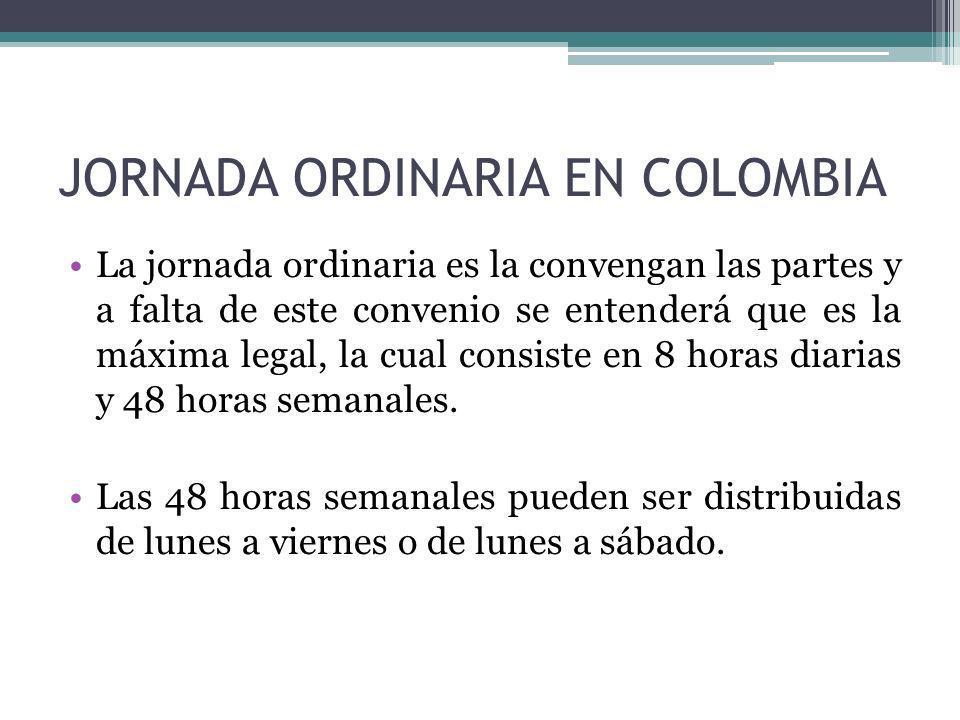 JORNADA ORDINARIA EN COLOMBIA La jornada ordinaria es la convengan las partes y a falta de este convenio se entenderá que es la máxima legal, la cual