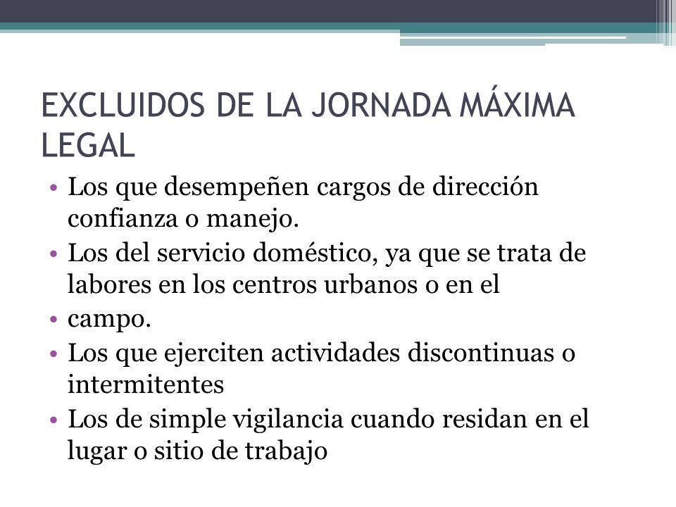 EXCLUIDOS DE LA JORNADA MÁXIMA LEGAL Los que desempeñen cargos de dirección confianza o manejo. Los del servicio doméstico, ya que se trata de labores