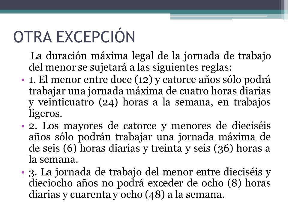 OTRA EXCEPCIÓN La duración máxima legal de la jornada de trabajo del menor se sujetará a las siguientes reglas: 1. El menor entre doce (12) y catorce