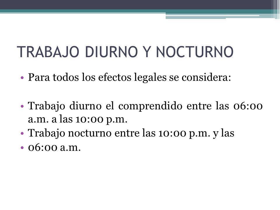 TRABAJO DIURNO Y NOCTURNO Para todos los efectos legales se considera: Trabajo diurno el comprendido entre las 06:00 a.m. a las 10:00 p.m. Trabajo noc