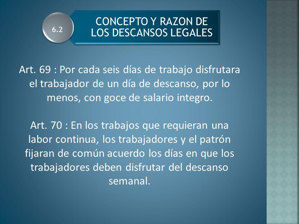 CONCEPTO Y RAZON DE LOS DESCANSOS LEGALES Art. 69 : Por cada seis días de trabajo disfrutara el trabajador de un día de descanso, por lo menos, con go