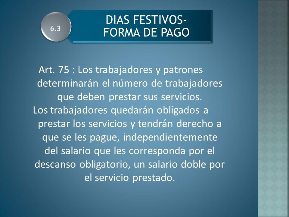 DIAS FESTIVOS- FORMA DE PAGO Art. 75 : Los trabajadores y patrones determinarán el número de trabajadores que deben prestar sus servicios. Los trabaja