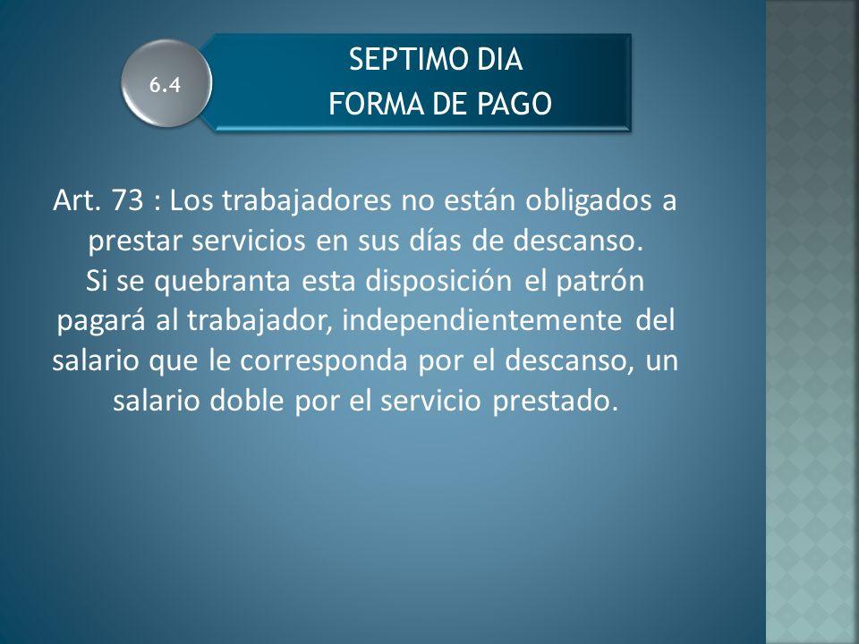 SEPTIMO DIA FORMA DE PAGO Art. 73 : Los trabajadores no están obligados a prestar servicios en sus días de descanso. Si se quebranta esta disposición