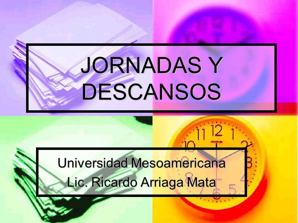 JORNADAS Y DESCANSOS Universidad Mesoamericana Lic. Ricardo Arriaga Mata