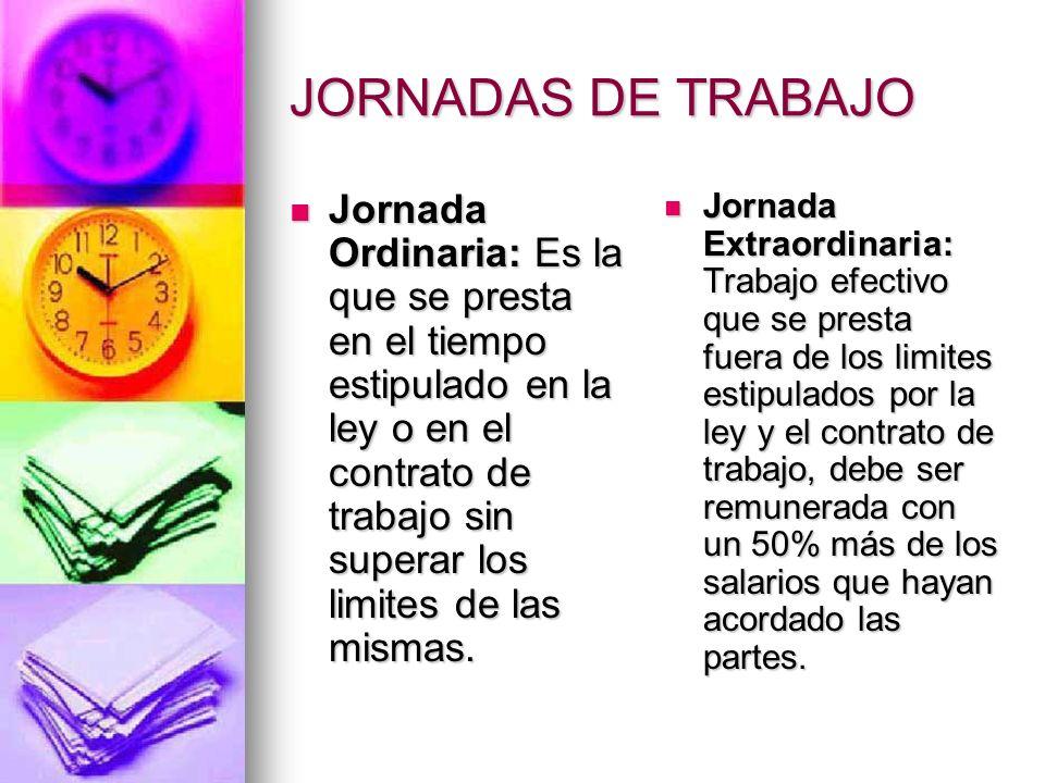JORNADAS DE TRABAJO Jornada Ordinaria: Es la que se presta en el tiempo estipulado en la ley o en el contrato de trabajo sin superar los limites de la