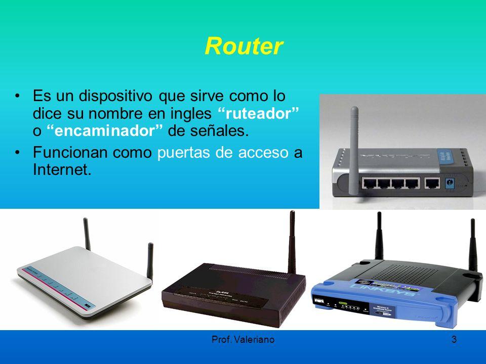 Prof. Valeriano3 Router Es un dispositivo que sirve como lo dice su nombre en ingles ruteador o encaminador de señales. Funcionan como puertas de acce
