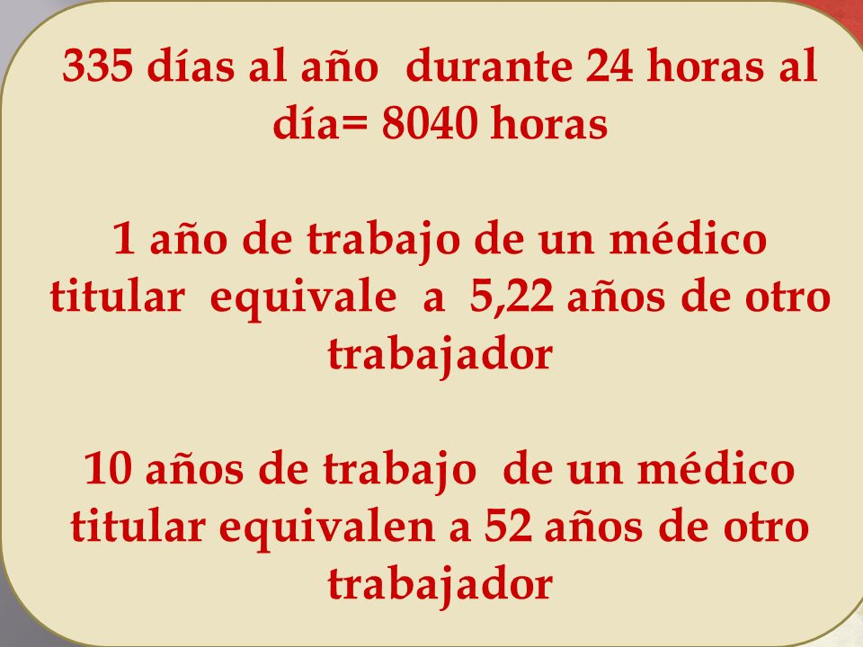 335 días al año durante 24 horas al día= 8040 horas 1 año de trabajo de un médico titular equivale a 5,22 años de otro trabajador 10 años de trabajo d