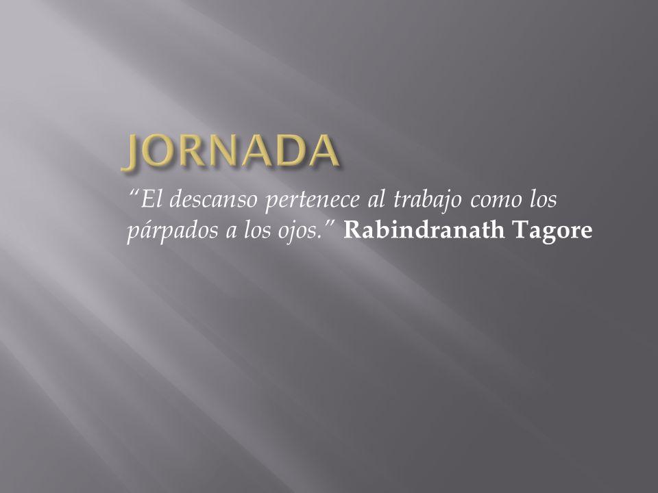 El descanso pertenece al trabajo como los párpados a los ojos. Rabindranath Tagore