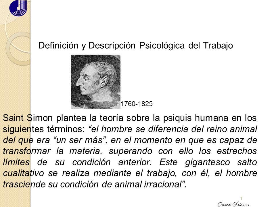 1 Definición y Descripción Psicológica del Trabajo Saint Simon plantea la teoría sobre la psiquis humana en los siguientes términos: el hombre se diferencia del reino animal del que era un ser más, en el momento en que es capaz de transformar la materia, superando con ello los estrechos límites de su condición anterior.