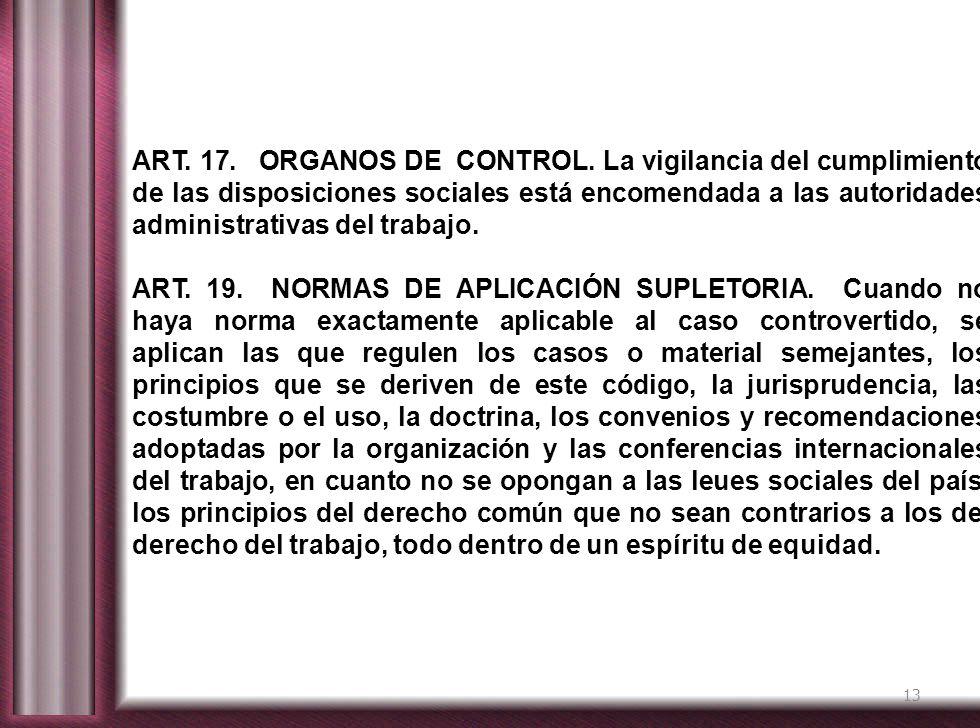 13 ART. 17. ORGANOS DE CONTROL. La vigilancia del cumplimiento de las disposiciones sociales está encomendada a las autoridades administrativas del tr