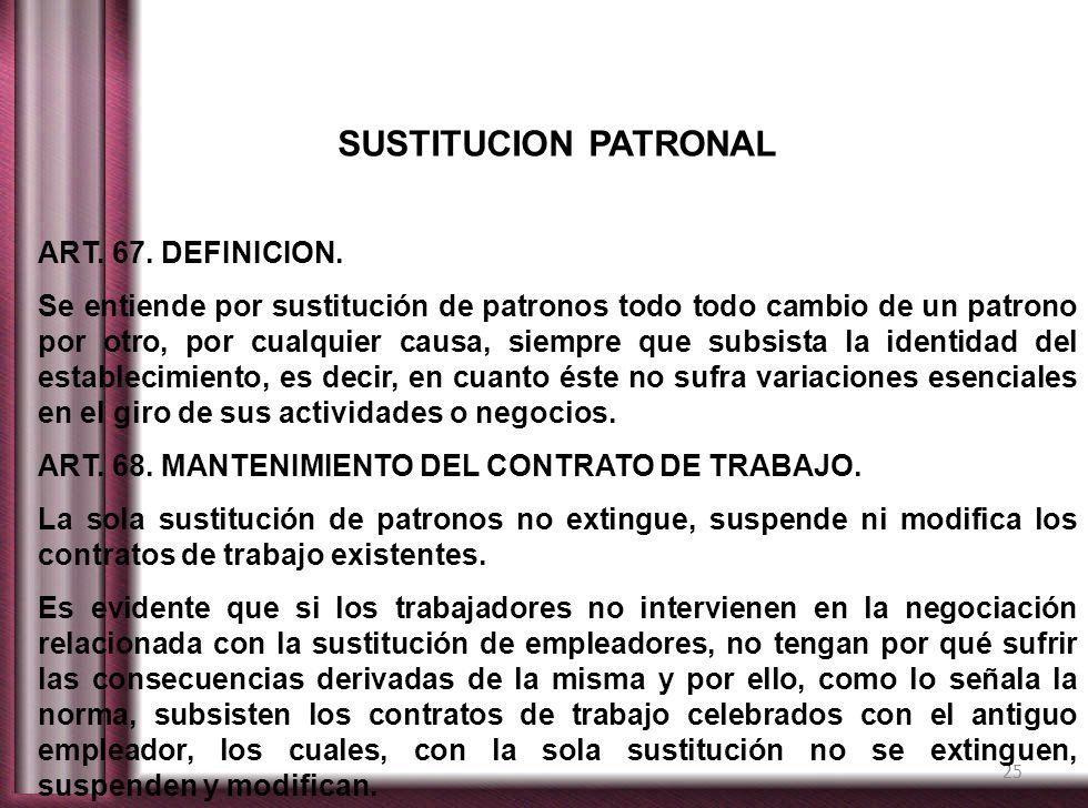25 SUSTITUCION PATRONAL ART. 67. DEFINICION. Se entiende por sustitución de patronos todo todo cambio de un patrono por otro, por cualquier causa, sie