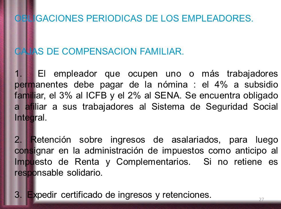 27 OBLIGACIONES PERIODICAS DE LOS EMPLEADORES. CAJAS DE COMPENSACION FAMILIAR. 1. El empleador que ocupen uno o más trabajadores permanentes debe paga