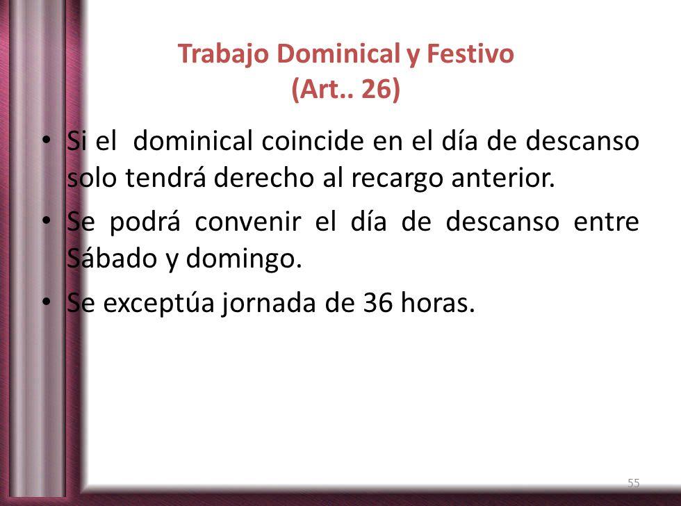 Trabajo Dominical y Festivo (Art.. 26) Si el dominical coincide en el día de descanso solo tendrá derecho al recargo anterior. Se podrá convenir el dí