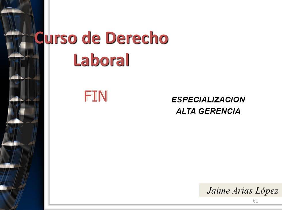 Curso de Derecho Laboral ESPECIALIZACION ALTA GERENCIA 61 Jaime Arias López FIN