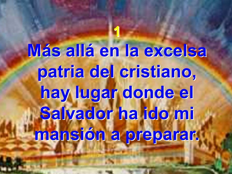 1 Más allá en la excelsa patria del cristiano, hay lugar donde el Salvador ha ido mi mansión a preparar. 1 Más allá en la excelsa patria del cristiano