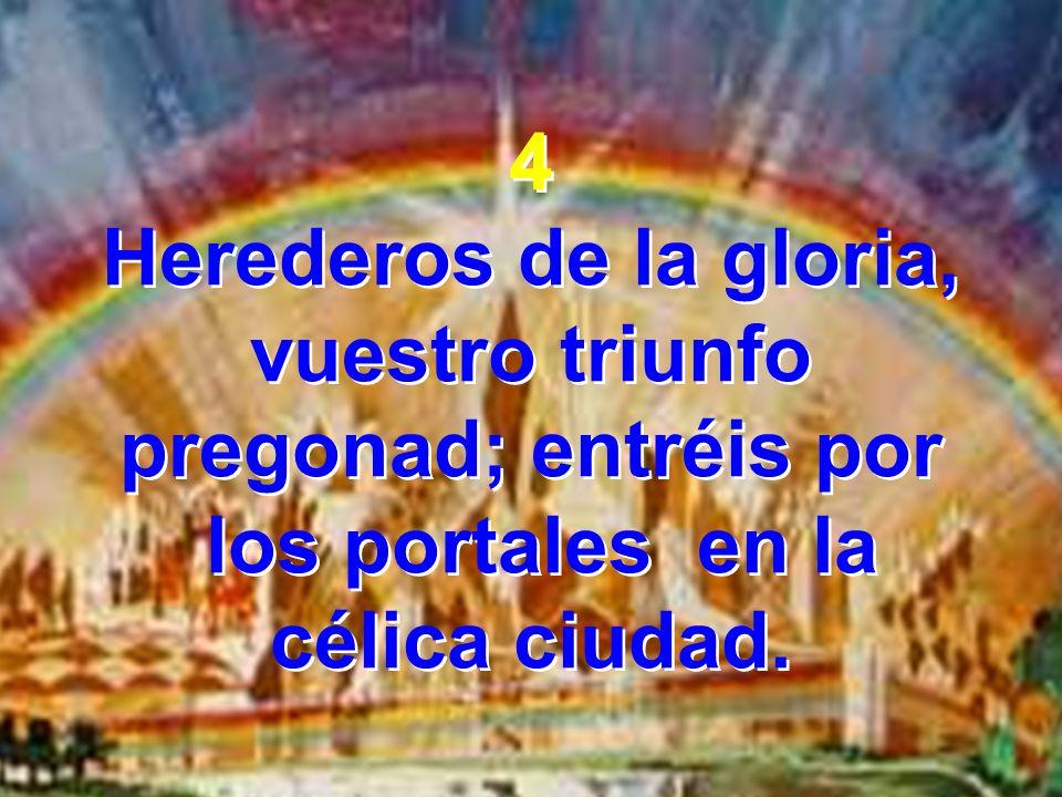 4 Herederos de la gloria, vuestro triunfo pregonad; entréis por los portales en la célica ciudad. 4 Herederos de la gloria, vuestro triunfo pregonad;