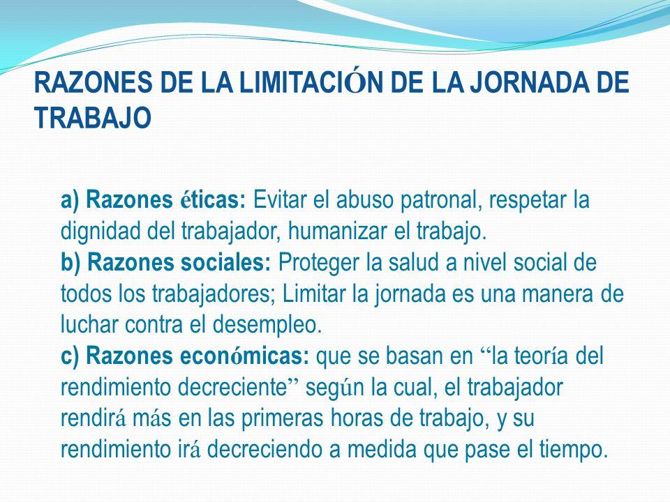RAZONES DE LA LIMITACI Ó N DE LA JORNADA DE TRABAJO a) Razones é ticas: Evitar el abuso patronal, respetar la dignidad del trabajador, humanizar el tr