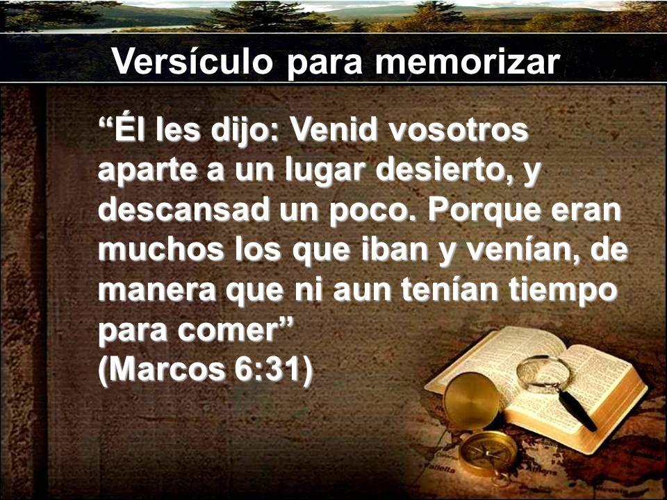 Versículo para memorizar Él les dijo: Venid vosotros aparte a un lugar desierto, y descansad un poco. Porque eran muchos los que iban y venían, de man