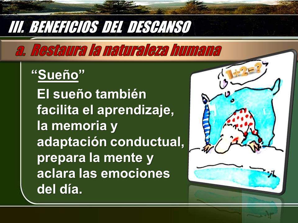 SueñoSueño El sueño también facilita el aprendizaje, la memoria y adaptación conductual, prepara la mente y aclara las emociones del día. III. BENEFIC