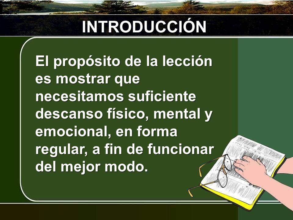 INTRODUCCIÓN El propósito de la lección es mostrar que necesitamos suficiente descanso físico, mental y emocional, en forma regular, a fin de funciona