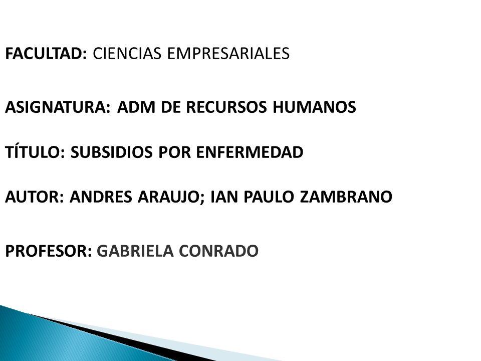 FACULTAD: CIENCIAS EMPRESARIALES ASIGNATURA: ADM DE RECURSOS HUMANOS TÍTULO: SUBSIDIOS POR ENFERMEDAD AUTOR: ANDRES ARAUJO; IAN PAULO ZAMBRANO PROFESO