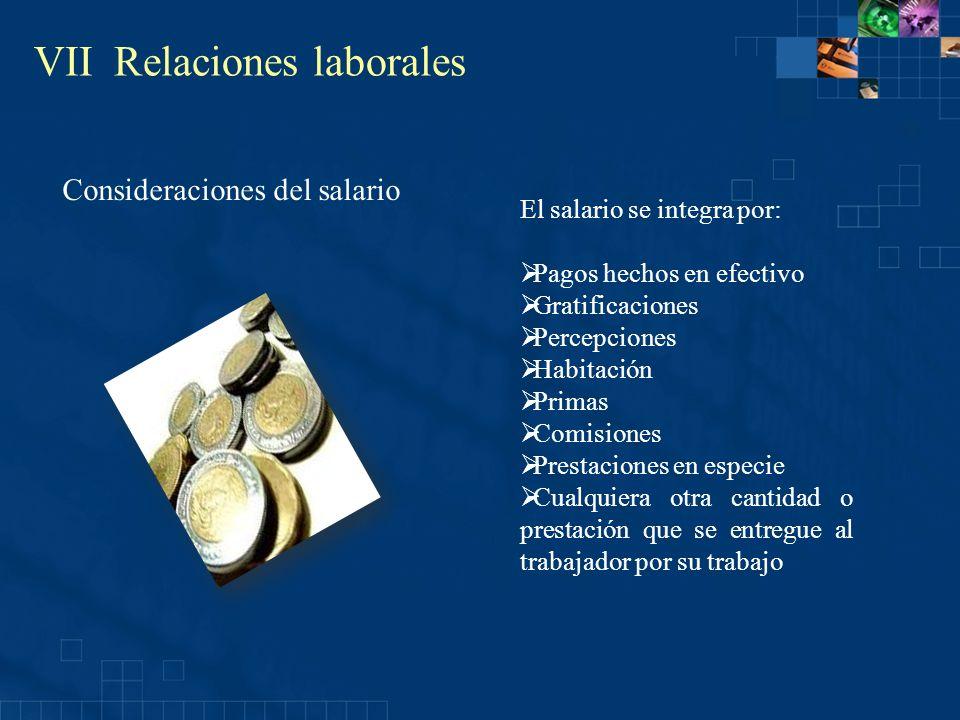 VII Relaciones laborales El salario se integra por: Pagos hechos en efectivo Gratificaciones Percepciones Habitación Primas Comisiones Prestaciones en