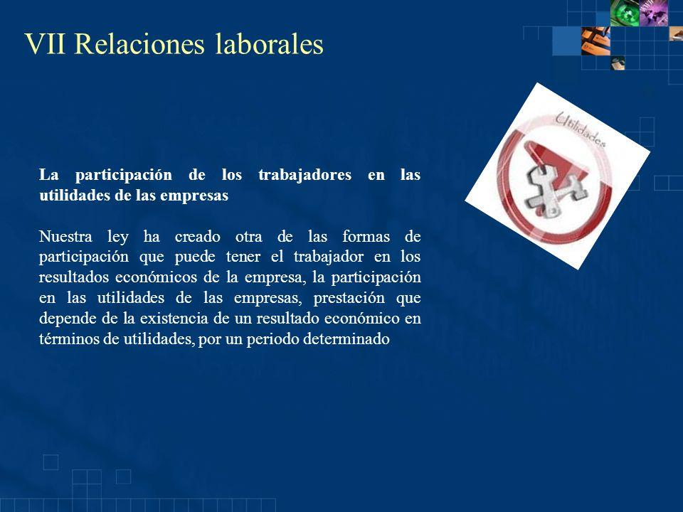 VII Relaciones laborales La participación de los trabajadores en las utilidades de las empresas Nuestra ley ha creado otra de las formas de participac