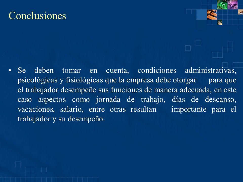 Conclusiones Se deben tomar en cuenta, condiciones administrativas, psicológicas y fisiológicas que la empresa debe otorgar para que el trabajador des