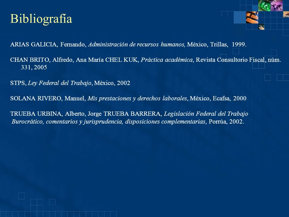 Bibliografía ARIAS GALICIA, Fernando, Administración de recursos humanos, México, Trillas, 1999. CHAN BRITO, Alfredo, Ana María CHEL KUK, Práctica aca