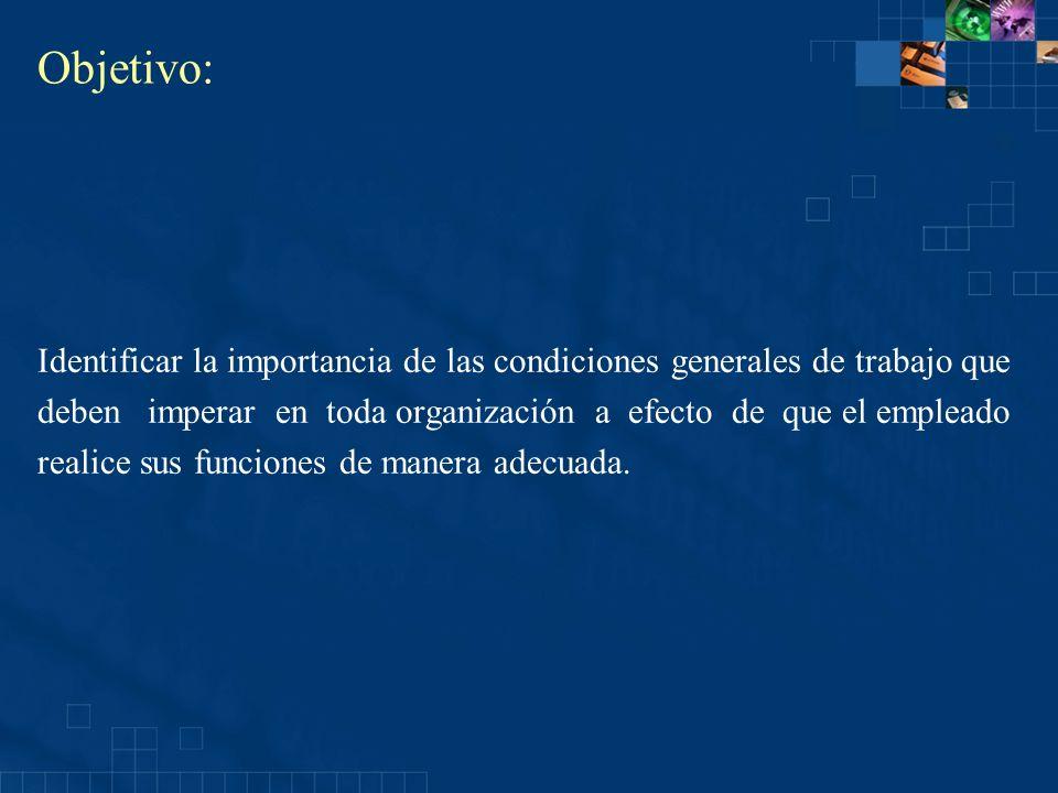 Objetivo: Identificar la importancia de las condiciones generales de trabajo que deben imperar en toda organización a efecto de que el empleado realic