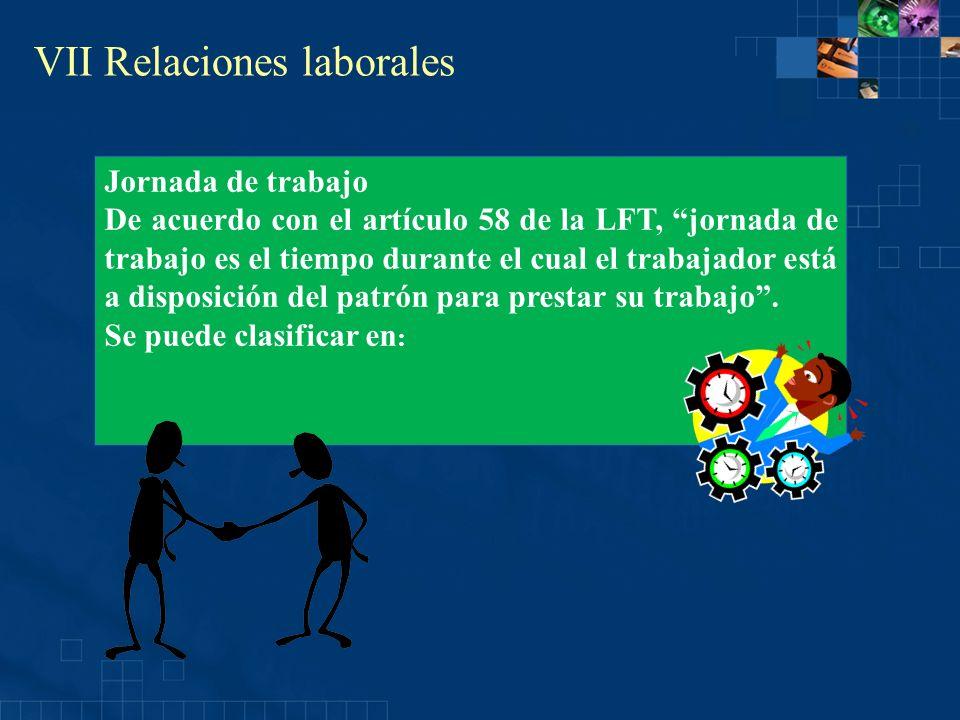 VII Relaciones laborales Jornada de trabajo De acuerdo con el artículo 58 de la LFT, jornada de trabajo es el tiempo durante el cual el trabajador est