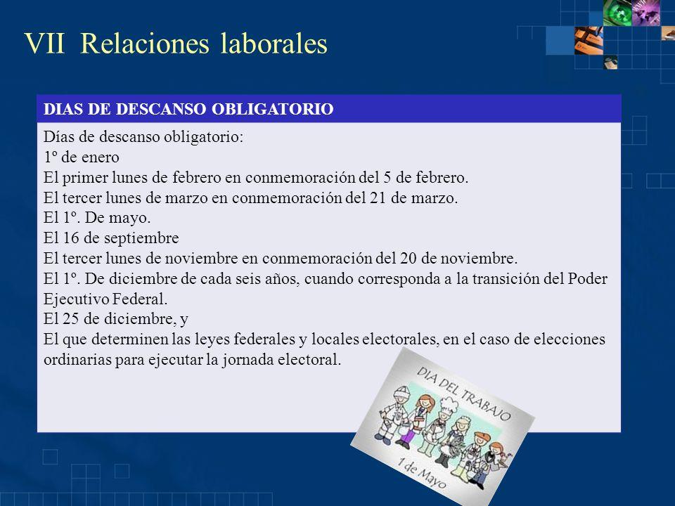 VII Relaciones laborales DIAS DE DESCANSO OBLIGATORIO Días de descanso obligatorio: 1º de enero El primer lunes de febrero en conmemoración del 5 de f