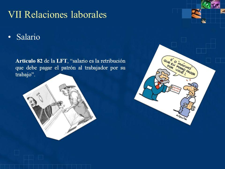 VII Relaciones laborales Salario Artículo 82 de la LFT, salario es la retribución que debe pagar el patrón al trabajador por su trabajo.