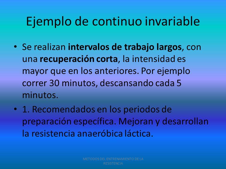 Ejemplo de continuo invariable Se realizan intervalos de trabajo largos, con una recuperación corta, la intensidad es mayor que en los anteriores. Por
