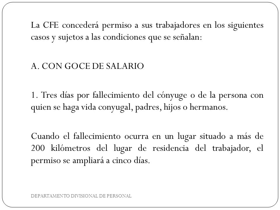La CFE concederá permiso a sus trabajadores en los siguientes casos y sujetos a las condiciones que se señalan: A. CON GOCE DE SALARIO 1. Tres días po