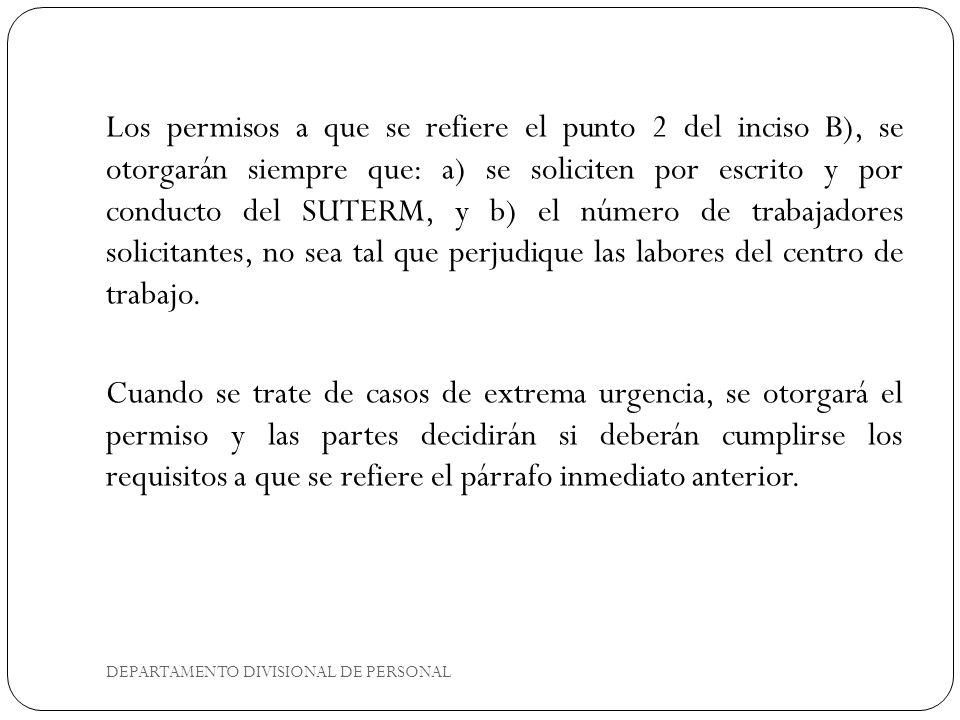 DEPARTAMENTO DIVISIONAL DE PERSONAL Los permisos a que se refiere el punto 2 del inciso B), se otorgarán siempre que: a) se soliciten por escrito y por conducto del SUTERM, y b) el número de trabajadores solicitantes, no sea tal que perjudique las labores del centro de trabajo.
