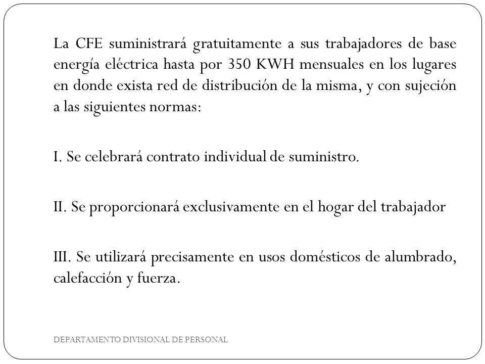 La CFE suministrará gratuitamente a sus trabajadores de base energía eléctrica hasta por 350 KWH mensuales en los lugares en donde exista red de distribución de la misma, y con sujeción a las siguientes normas: I.