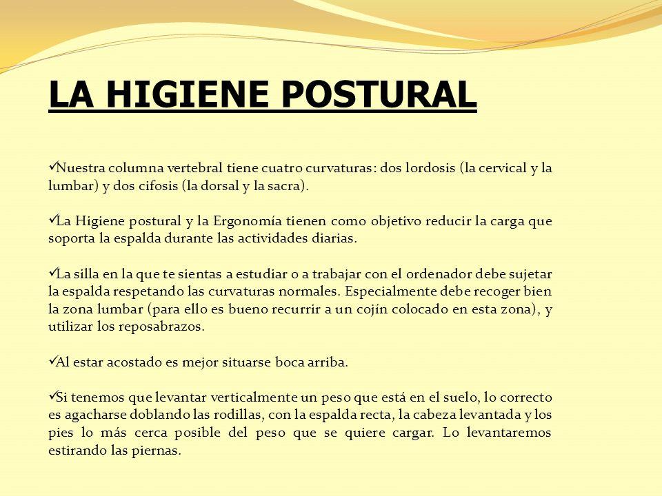 LA HIGIENE POSTURAL Nuestra columna vertebral tiene cuatro curvaturas: dos lordosis (la cervical y la lumbar) y dos cifosis (la dorsal y la sacra). La